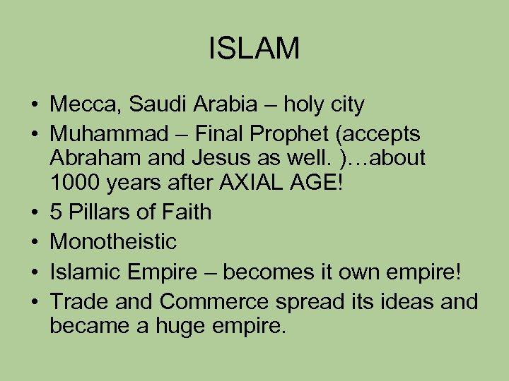 ISLAM • Mecca, Saudi Arabia – holy city • Muhammad – Final Prophet (accepts