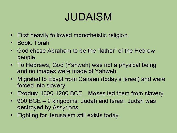 JUDAISM • First heavily followed monotheistic religion. • Book: Torah • God chose Abraham