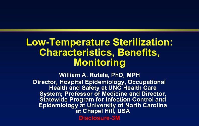 Low-Temperature Sterilization: Characteristics, Benefits, Monitoring William A. Rutala, Ph. D, MPH Director, Hospital Epidemiology,