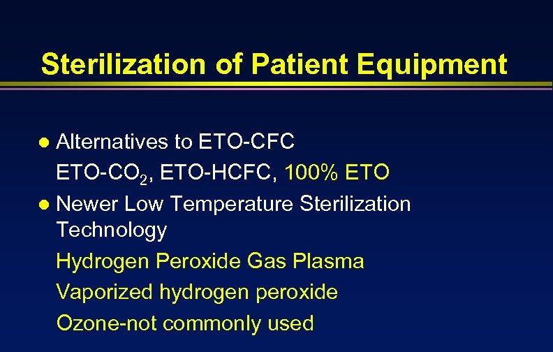 Sterilization of Patient Equipment Alternatives to ETO-CFC ETO-CO 2, ETO-HCFC, 100% ETO l Newer