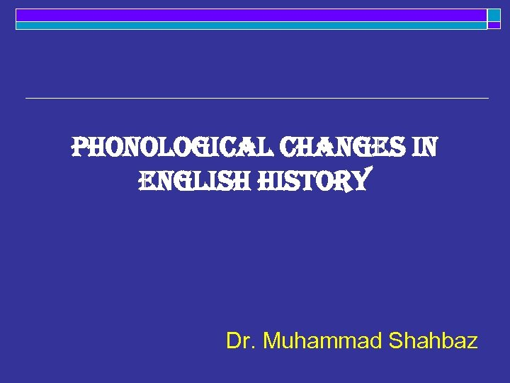 Phonological changes in english history Dr. Muhammad Shahbaz