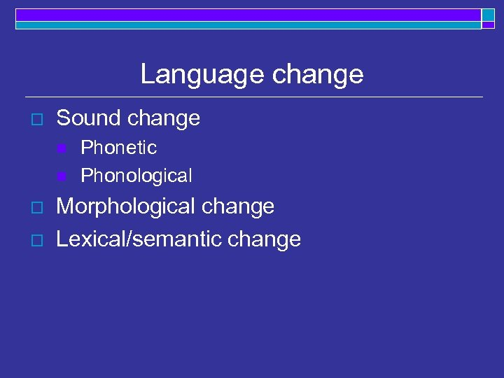 Language change o Sound change n n o o Phonetic Phonological Morphological change Lexical/semantic