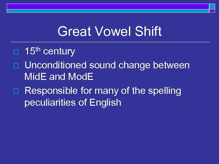Great Vowel Shift o o o 15 th century Unconditioned sound change between Mid.