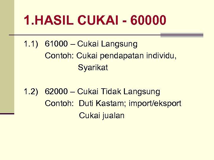 1. HASIL CUKAI - 60000 1. 1) 61000 – Cukai Langsung Contoh: Cukai pendapatan