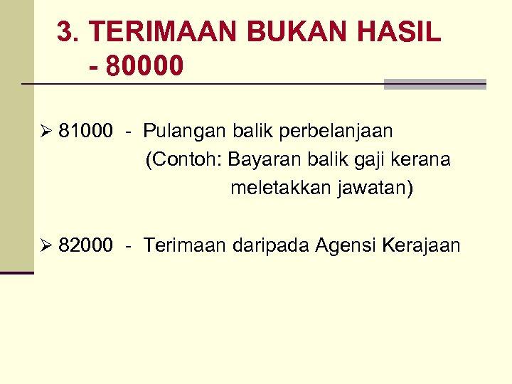 3. TERIMAAN BUKAN HASIL - 80000 Ø 81000 - Pulangan balik perbelanjaan (Contoh: Bayaran