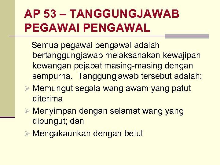 AP 53 – TANGGUNGJAWAB PEGAWAI PENGAWAL Semua pegawai pengawal adalah bertanggungjawab melaksanakan kewajipan kewangan