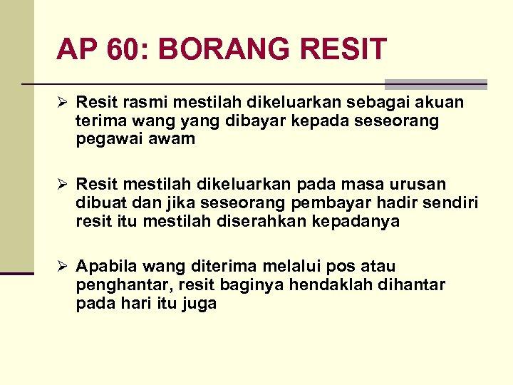 AP 60: BORANG RESIT Ø Resit rasmi mestilah dikeluarkan sebagai akuan terima wang yang