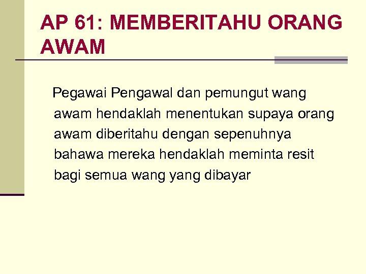 AP 61: MEMBERITAHU ORANG AWAM Pegawai Pengawal dan pemungut wang awam hendaklah menentukan supaya