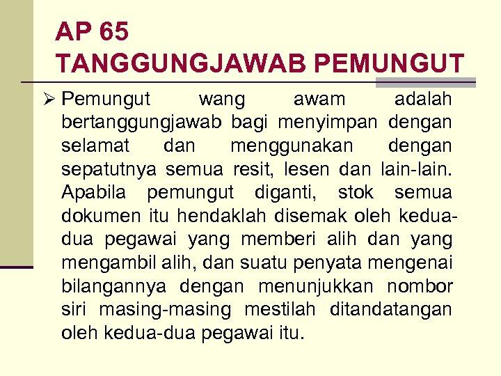 AP 65 TANGGUNGJAWAB PEMUNGUT Ø Pemungut wang awam adalah bertanggungjawab bagi menyimpan dengan selamat