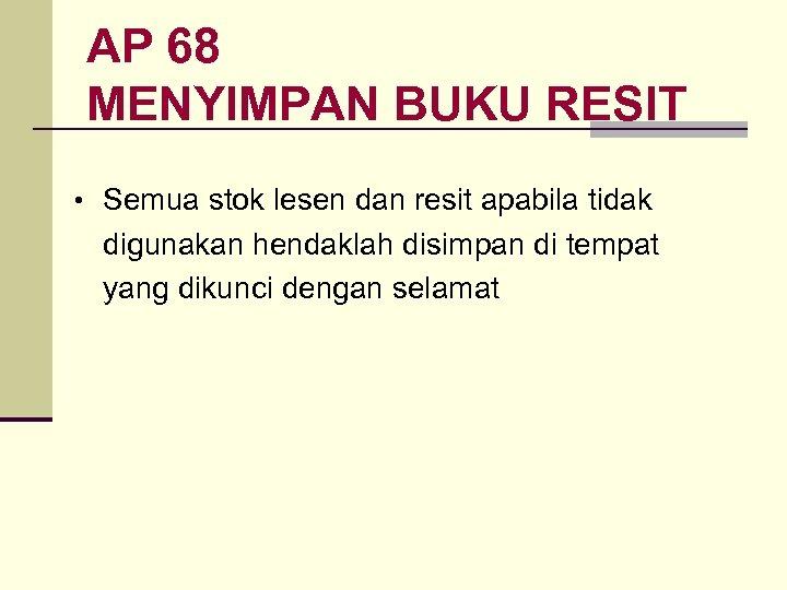 AP 68 MENYIMPAN BUKU RESIT • Semua stok lesen dan resit apabila tidak digunakan