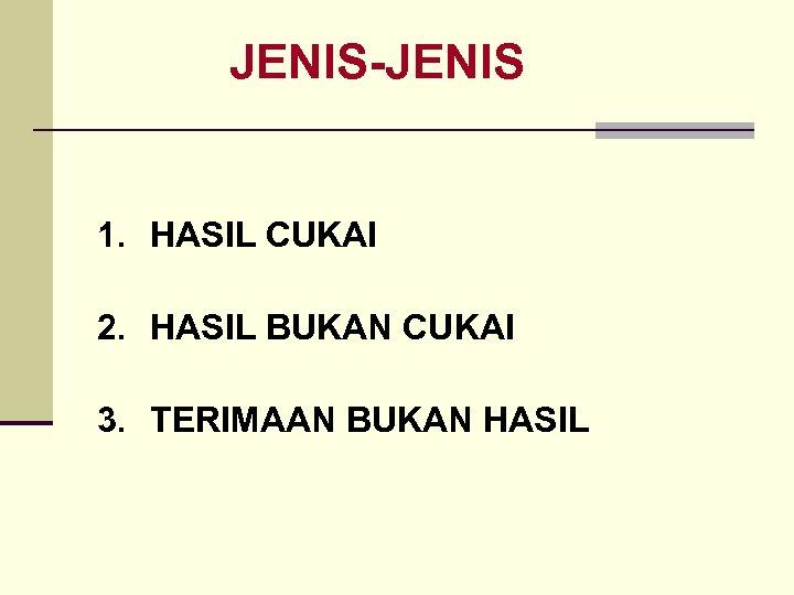 JENIS-JENIS 1. HASIL CUKAI 2. HASIL BUKAN CUKAI 3. TERIMAAN BUKAN HASIL