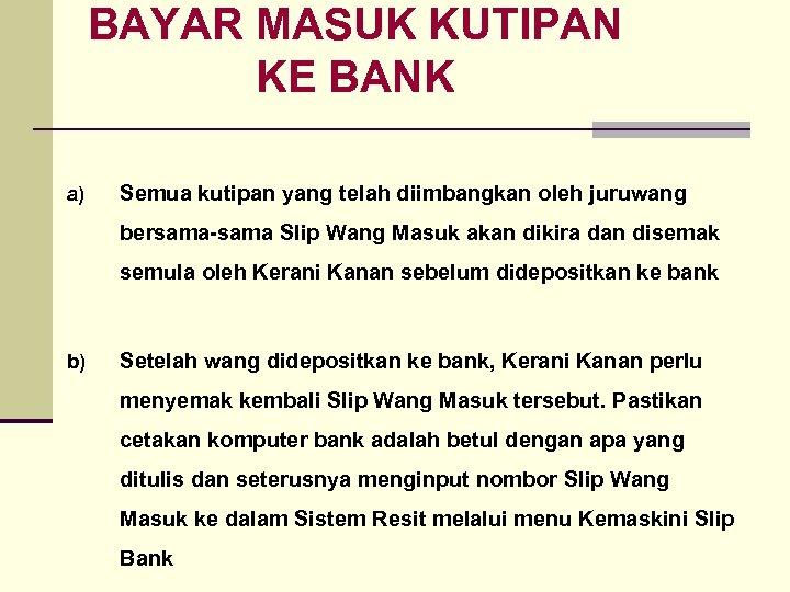 BAYAR MASUK KUTIPAN KE BANK a) Semua kutipan yang telah diimbangkan oleh juruwang bersama-sama