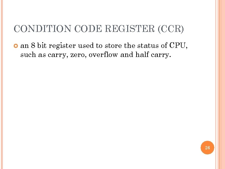 CONDITION CODE REGISTER (CCR) an 8 bit register used to store the status of