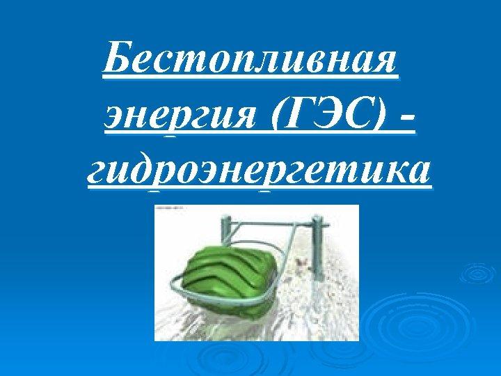 Бестопливная энергия (ГЭС) гидроэнергетика