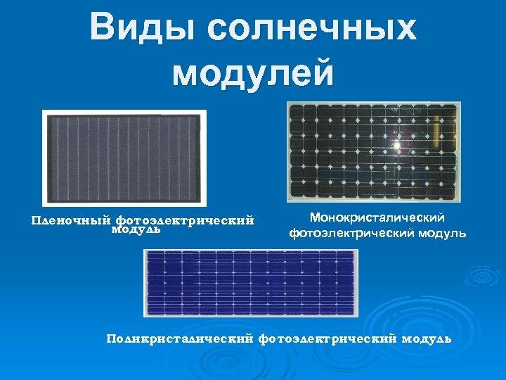 Виды солнечных модулей Пленочный фотоэлектрический модуль Монокристалический фотоэлектрический модуль Поликристалический фотоэлектрический модуль