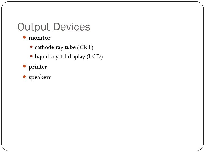 Output Devices monitor cathode ray tube (CRT) liquid crystal display (LCD) printer speakers