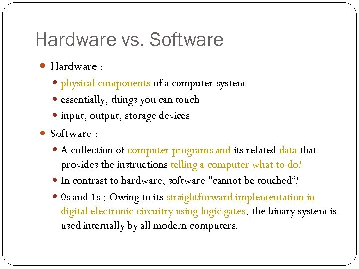 Hardware vs. Software Hardware : physical components of a computer system essentially, things you