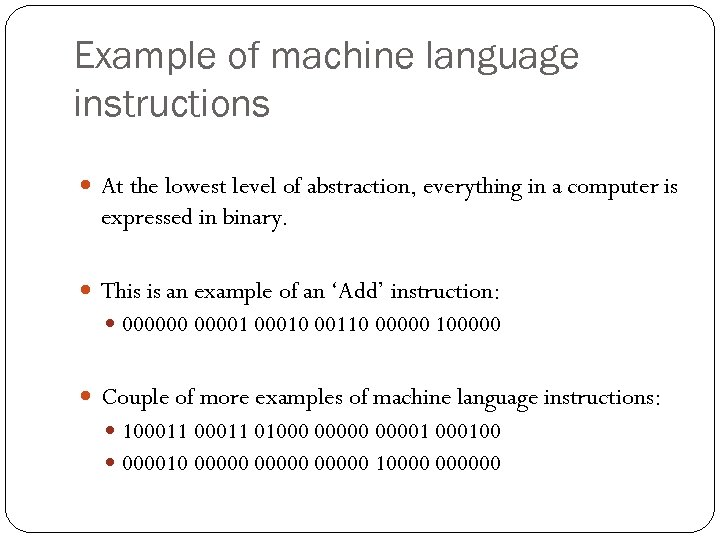 Example of machine language instructions At the lowest level of abstraction, everything in a