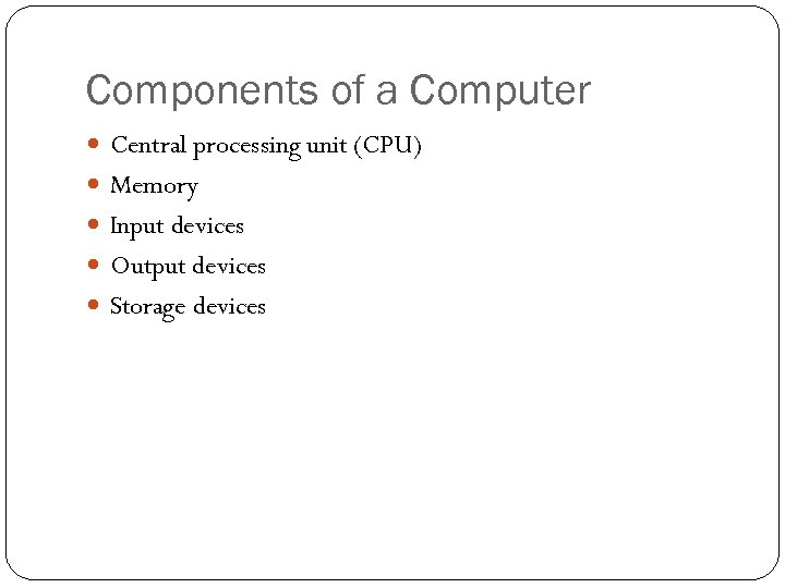 Components of a Computer Central processing unit (CPU) Memory Input devices Output devices Storage