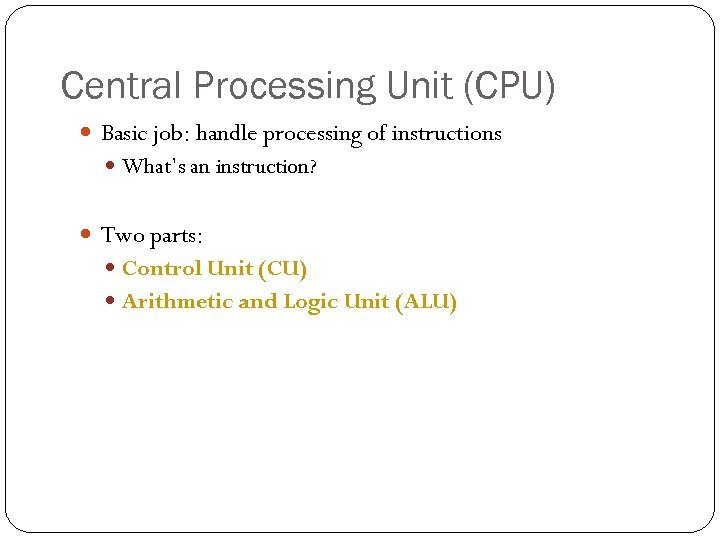 Central Processing Unit (CPU) Basic job: handle processing of instructions What's an instruction? Two