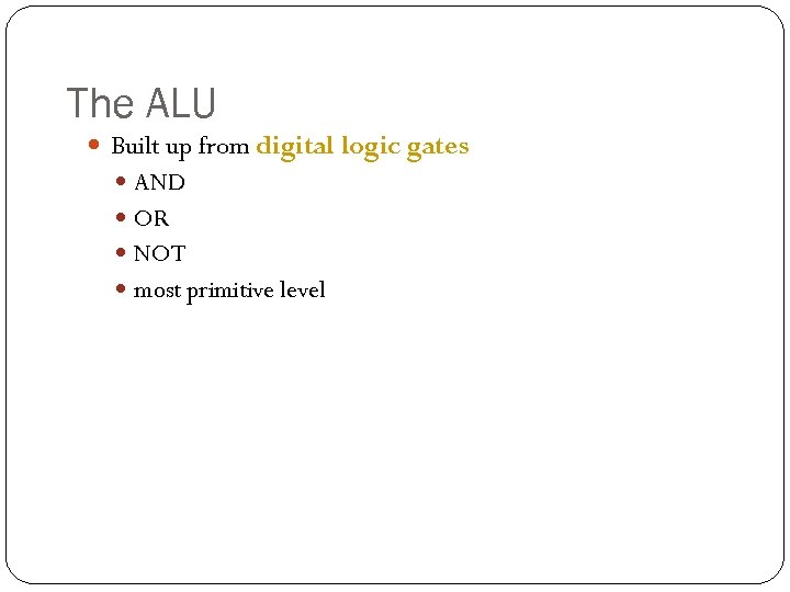The ALU Built up from digital logic gates AND OR NOT most primitive level