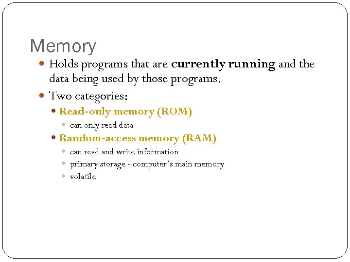 Memory Holds programs that are currently running and the data being used by those