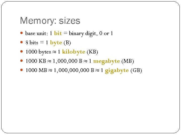 Memory: sizes base unit: 1 bit = binary digit, 0 or 1 8 bits