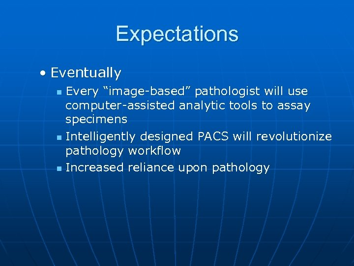 "Expectations • Eventually Every ""image-based"" pathologist will use computer-assisted analytic tools to assay specimens"
