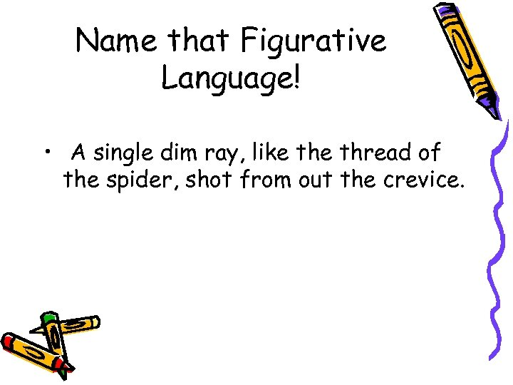 Name that Figurative Language! • A single dim ray, like thread of the spider,