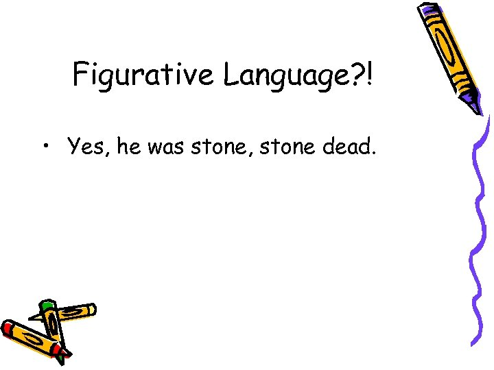 Figurative Language? ! • Yes, he was stone, stone dead.
