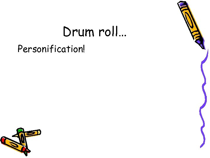 Drum roll… Personification!