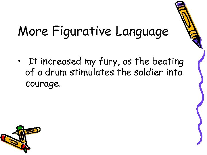 More Figurative Language • It increased my fury, as the beating of a drum