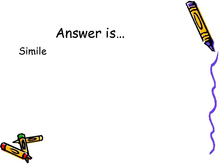 Answer is… Simile