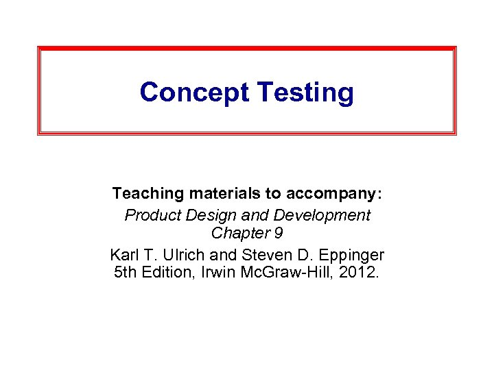 Concept Testing Teaching materials to accompany: Product Design and Development Chapter 9 Karl T.
