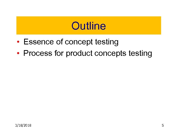 Outline • Essence of concept testing • Process for product concepts testing 3/18/2018 5