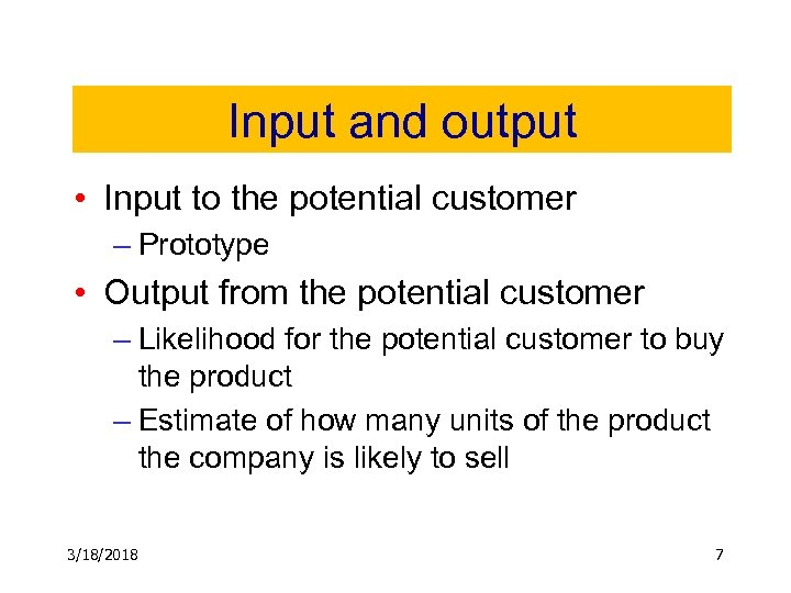 Input and output • Input to the potential customer – Prototype • Output from