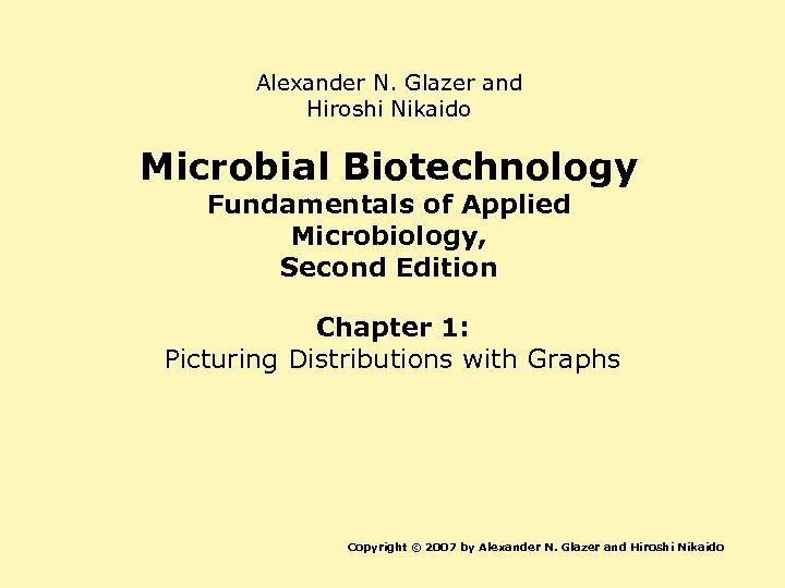 Alexander N. Glazer and Hiroshi Nikaido Microbial Biotechnology Fundamentals of Applied Microbiology, Second Edition