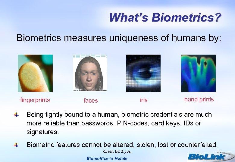 What's Biometrics? Biometrics measures uniqueness of humans by: fingerprints iris faces hand prints Being