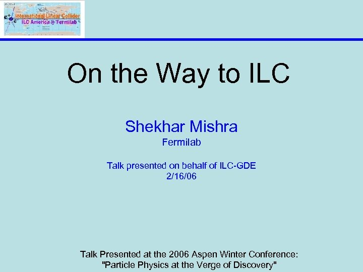 On the Way to ILC Shekhar Mishra Fermilab Talk presented on behalf of ILC-GDE