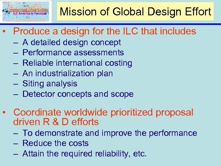 Mission of Global Design Effort • Produce a design for the ILC that includes
