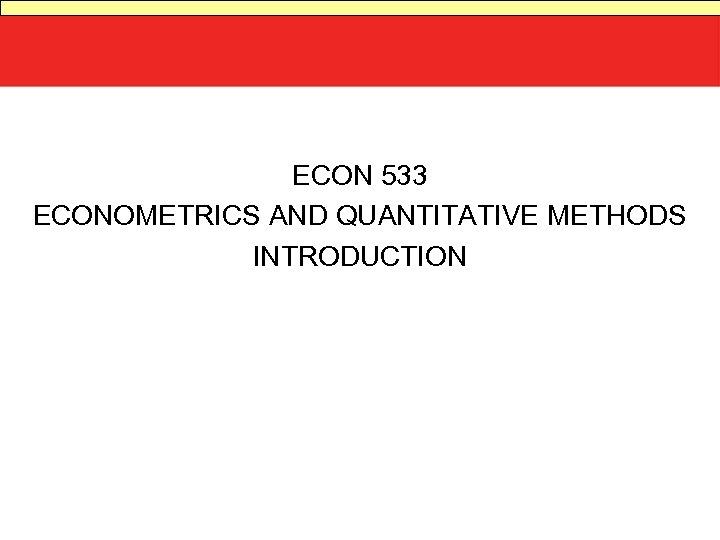 ECON 533 ECONOMETRICS AND QUANTITATIVE METHODS INTRODUCTION