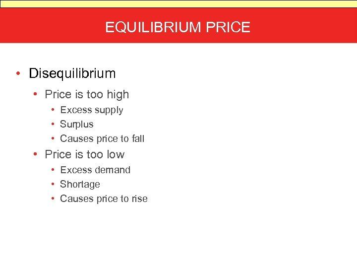 EQUILIBRIUM PRICE • Disequilibrium • Price is too high • Excess supply • Surplus