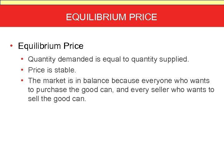 EQUILIBRIUM PRICE • Equilibrium Price • Quantity demanded is equal to quantity supplied. •
