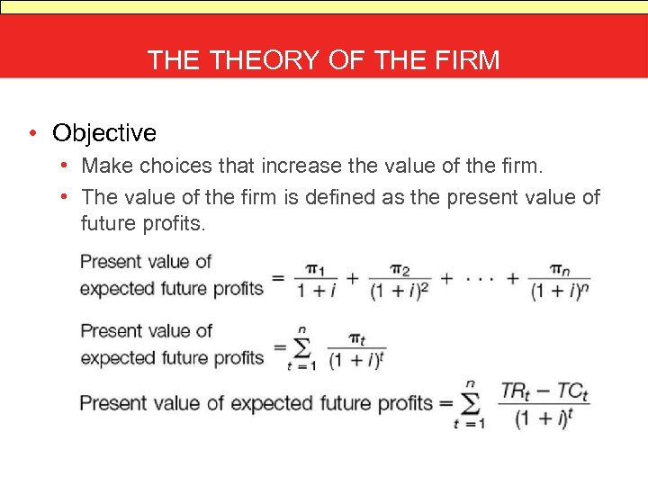 THE THEORY OF THE FIRM • Objective • Make choices that increase the value