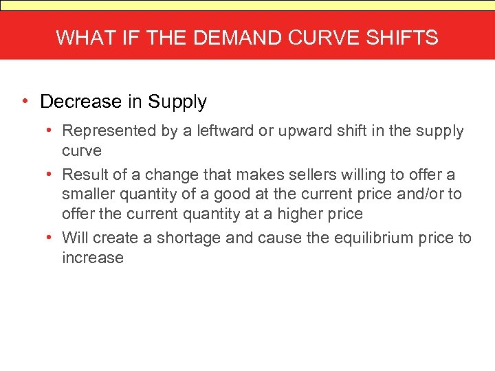 WHAT IF THE DEMAND CURVE SHIFTS • Decrease in Supply • Represented by a