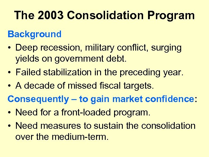 The 2003 Consolidation Program Background • Deep recession, military conflict, surging yields on government
