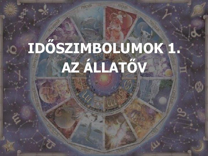 IDŐSZIMBOLUMOK 1. AZ ÁLLATŐV