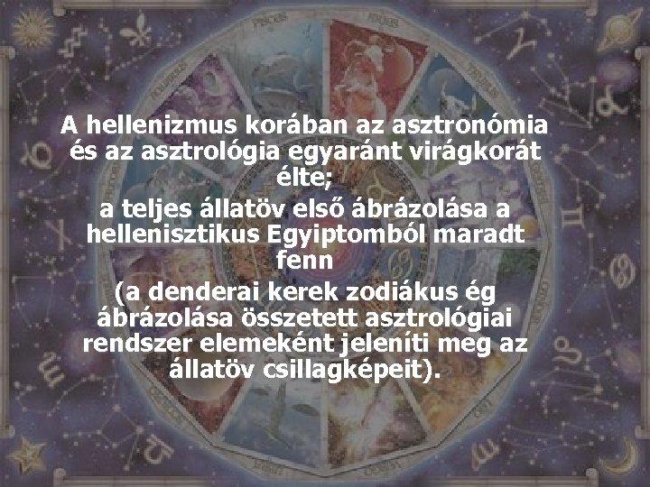 A hellenizmus korában az asztronómia és az asztrológia egyaránt virágkorát élte; a teljes állatöv