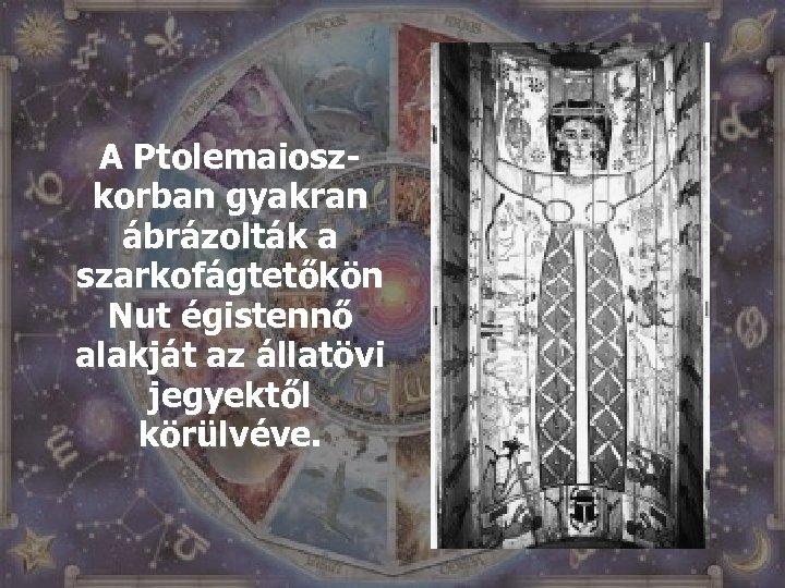 A Ptolemaioszkorban gyakran ábrázolták a szarkofágtetőkön Nut égistennő alakját az állatövi jegyektől körülvéve.