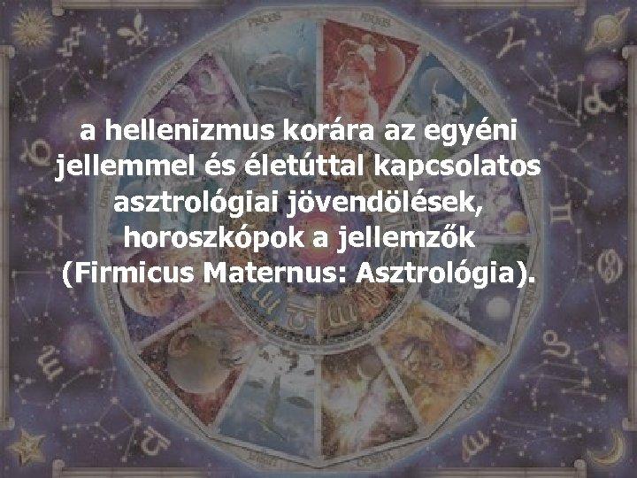 a hellenizmus korára az egyéni jellemmel és életúttal kapcsolatos asztrológiai jövendölések, horoszkópok a jellemzők